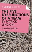 A Joosr Guide to... The Five Dysfunctions of a Team by Patrick Lencioni: A Leadership Fable