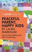 A Joosr Guide to... Peaceful Parent, Happy Kids by Laura Markham: How to Stop Yelling and Start Connecting