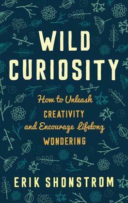 Wild Curiosity: How to Unleash Creativity and Encourage Lifelong Wondering