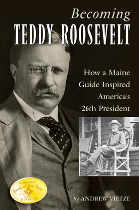 Becoming Teddy Roosevelt: How a Maine Guide Inspired America's 26th President