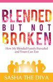 Blended But Not Broken: How My Blended Family Prevailed and Yours Can Too