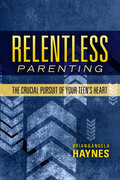 Relentless Parenting: The Crucial Pursuit of Your Teen's Heart