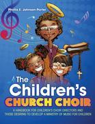 The Children's Church Choir: A Handbook for Children's Choir Directors and Those Desiring to Develop A Ministry of Music for Children