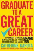 Graduate to a Great Career: How Smart Students, New Graduates and Young Professionals Can Launch Brand YOU