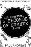 100 Unofficial 5 Seconds of Summer Facts: Unauthorised and Unofficial