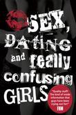 Sex, Dating and Really Confusing Girls