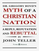 Dr. Gregory Boyd's Myth of a Christian Nation: A Reply, Refutation and Rebuttal