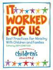 It Worked for Us: Best Practices for Ministry with Children and Families