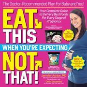 Eat This, Not That When You're Expecting: The Doctor-Recommended Plan for Baby and You! Your Complete Guide to the Very Best Foods for Every Stage of