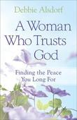 Woman Who Trusts God, A: Finding the Peace You Long For
