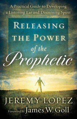 Releasing the Power of the Prophetic: A Practical Guide to Developing a Listening Ear and Discerning Spirit