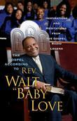 The Gospel According to Rev. Walt 'Baby' Love: Inspirations and Meditations from the Gospel Radio Legend