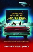 Finding God in a Galaxy Far, Far Away: A Spiritual Exploration of the Star Wars Saga