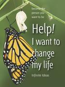 Help! I want to change my life: Become the person you want to be