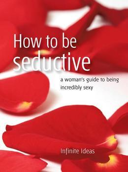 How to Be Seductive: A Woman's Guide to Being Incredibly Sexy