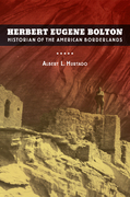 Herbert Eugene Bolton: Historian of the American Borderlands