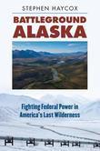 Battleground Alaska: Fighting Federal Power in America's Last Wilderness