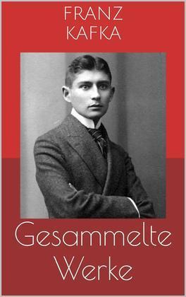 Gesammelte Werke (Vollständige und illustrierte Ausgaben: Die Verwandlung, Das Urteil, Der Prozess u.v.m.)
