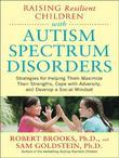 Raising Resilient Children with Autism Spectrum Disorders: Strategies for Maximizing Their Strengths, Coping with Adversity, and Developing a Social M