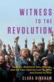 Witness to the Revolution: Radicals, Resisters, Vets, Hippies, and the Year America Lost Its Mind and FoundIts Soul