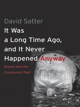 It Was a Long Time Ago, and It Never Happened Anyway: Russia and the Communist Past