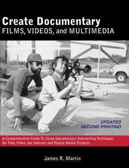 Create Documentary Films, Videos, and Multimedia: A Comprehensive Guide to Using Documentary Storytelling Techniques for Film, Video, the Internet and