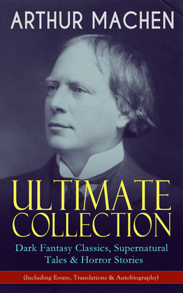 ARTHUR MACHEN Ultimate Collection: Dark Fantasy Classics, Supernatural Tales & Horror Stories (Including Essays, Translations & Autobiography)