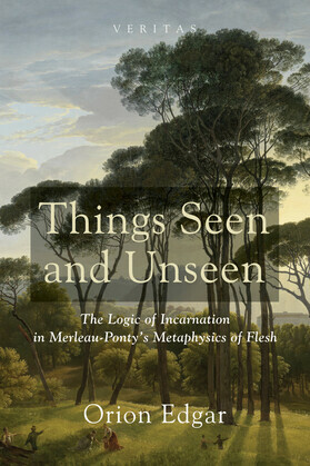 Things Seen and Unseen: The Logic of Incarnation in Merleau-Ponty's Metaphysics of Flesh