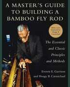 A Master's Guide to Building a Bamboo Fly Rod: The Essential and Classic Principles and Methods