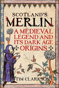 Scotland's Merlin: A Medieval Legend and its Dark Age Origins