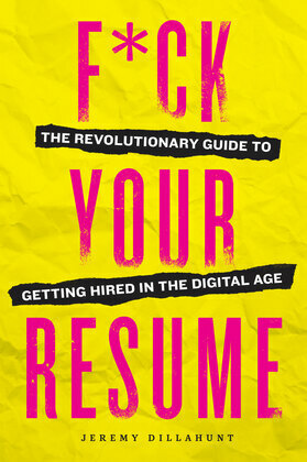 F*ck Your Resume: The Revolutionary Guide to Getting Hired in the Digital Age