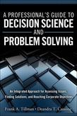 A Professional's Guide to Decision Science and Problem Solving: An Integrated Approach for Assessing Issues, Finding Solutions, and Reaching Corporate