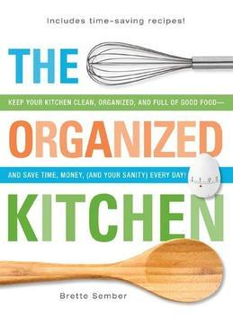 The Organized Kitchen: Keep Your Kitchen Clean, Organized, and Full of Good Food-And Save Time, Money, (and Your Sanity) Every Day!