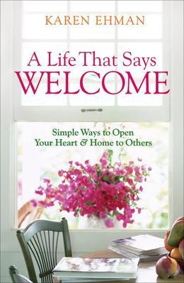 Life That Says Welcome, A: Simple Ways to Open Your Heart & Home to Others