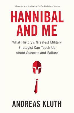 Hannibal and Me: What History's Greatest Military Strategist Can Teach Us About Success and Failu re