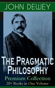 The Pragmatic Philosophy of John Dewey – Premium Collection: 20+ Books in One Volume