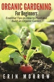 Organic Gardening For Beginners: Essential Tips on How to Plant and Build an Organic Garden