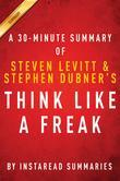 Summary of Think Like a Freak: by Steven D. Levitt and Stephen J. Dubner | Includes Analysis