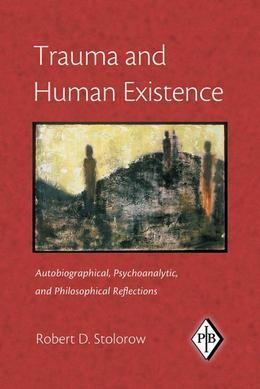 Trauma and Human Existence: Autobiographical, Psychoanalytic, and Philosophical Reflections