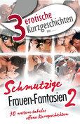 """3 erotische Kurzgeschichten aus: """"Schmutzige Frauen-Fantasien 2"""""""