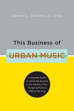 This Business of Urban Music: A Practical Guide to Achieving Success in the Industry, from Gospel to Funk to R &B to Hip-Hop