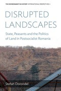 Disrupted Landscapes: State, Peasants and the Politics of Land in Postsocialist Romania
