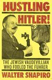 Hustling Hitler: The Jewish Vaudevillian Who Fooled the Führer