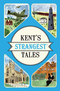 Kent's Strangest Tales: Extraordinary but true stories from a very curious county