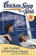 Chicken Soup for the Soul: Moms & Sons: Stories by Mothers and Sons, in Appreciation of Each Other