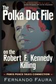 The Polka Dot File on  Robert F. Kennedy Killing: The Paris Peace Talks Connection
