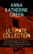 ANNA KATHERINE GREEN Ultimate Collection: Amelia Butterworth Series, Detective Ebenezer Gryce Mysteries, The Cases of Violet Strange, Caleb Sweetwater Trilogy & Other Mysteries