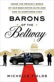 Barons of the Beltway: Inside the Princely World of Our Washington Elite--and How to Overthrow Them