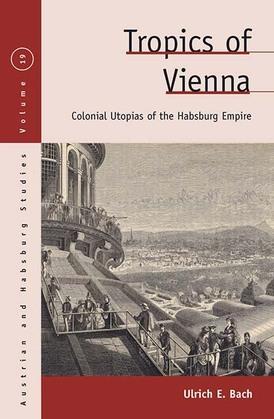 Tropics of Vienna: Colonial Utopias of the Habsburg Empire