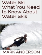 Water Ski: What You Need to Know About Water Skis